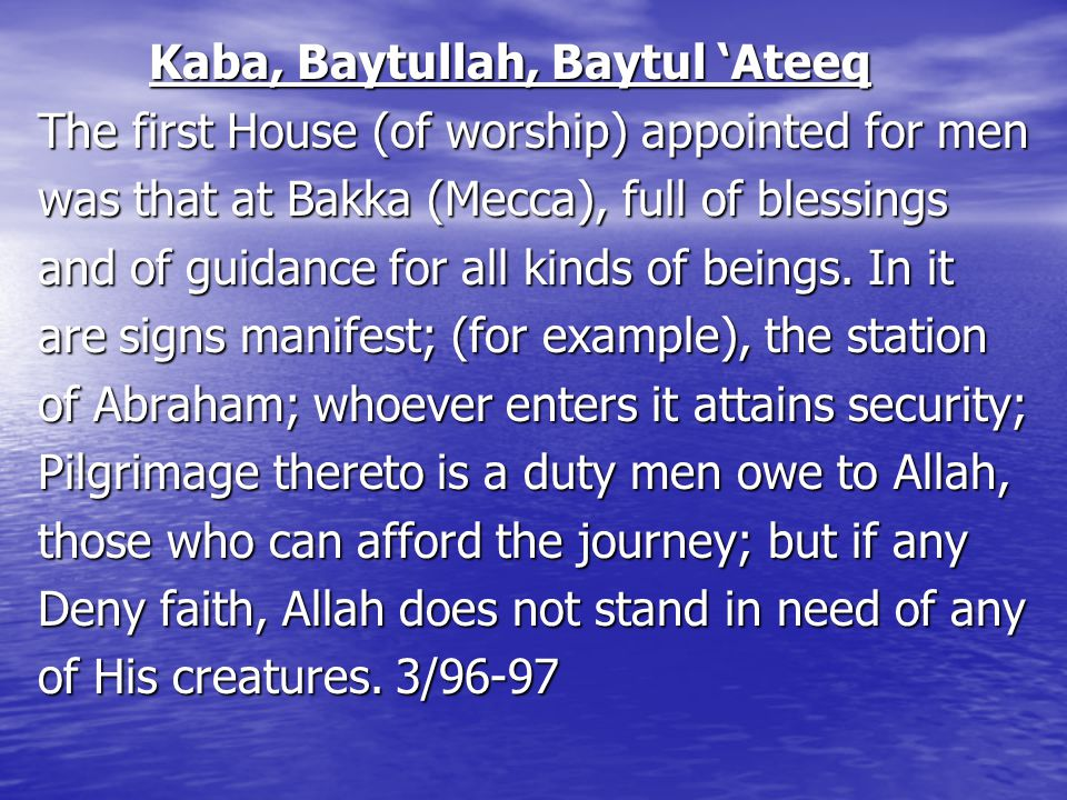 Kaba, Baytullah, Baytul 'Ateeq Kaba, Baytullah, Baytul 'Ateeq The first House (of worship) appointed for men was that at Bakka (Mecca), full of blessings and of guidance for all kinds of beings.