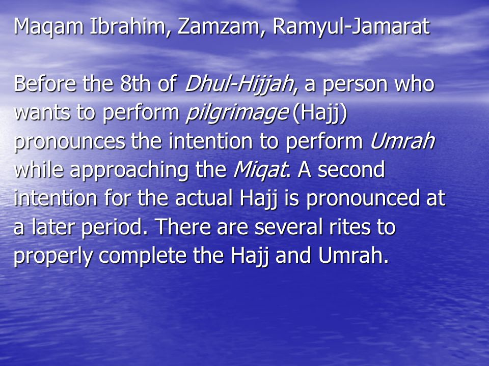 Maqam Ibrahim, Zamzam, Ramyul-Jamarat Before the 8th of Dhul-Hijjah, a person who wants to perform pilgrimage (Hajj) pronounces the intention to perform Umrah while approaching the Miqat.