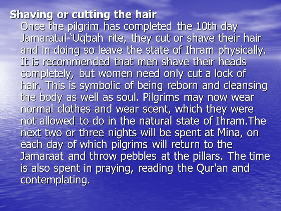 Shaving or cutting the hair Once the pilgrim has completed the 10th day Jamaratul-'Uqbah rite, they cut or shave their hair and in doing so leave the state of Ihram physically.