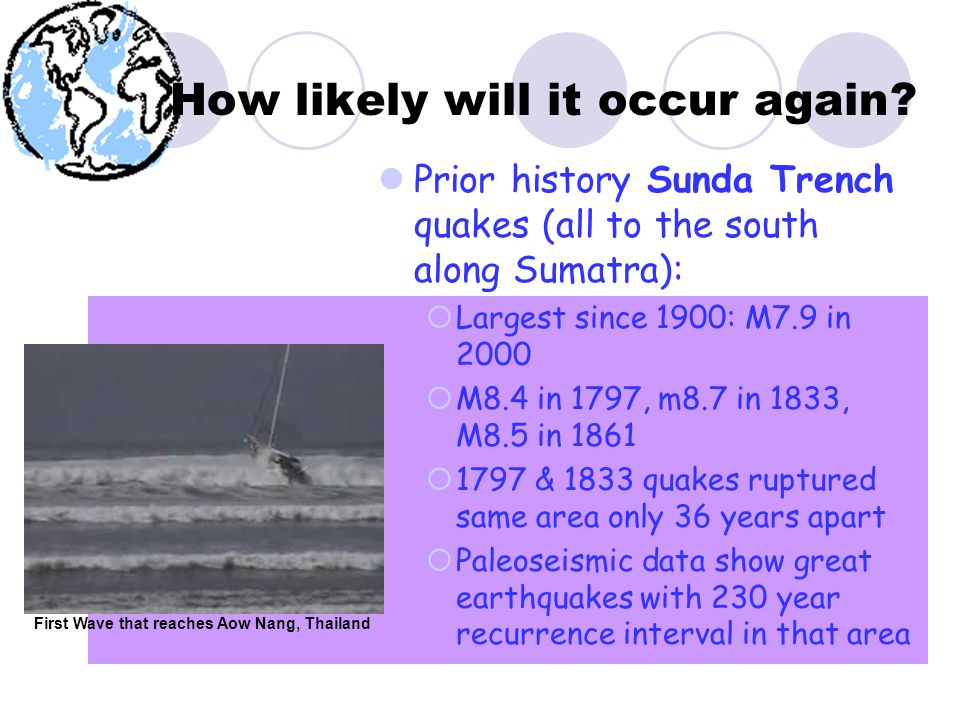 Prior history Sunda Trench quakes (all to the south along Sumatra):  Largest since 1900: M7.9 in 2000  M8.4 in 1797, m8.7 in 1833, M8.5 in 1861  1797 & 1833 quakes ruptured same area only 36 years apart  Paleoseismic data show great earthquakes with 230 year recurrence interval in that area How likely will it occur again.
