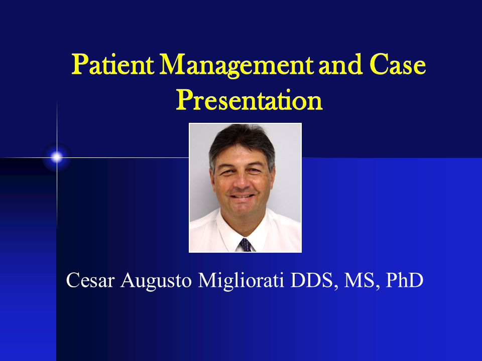 Patient Management and Case Presentation Cesar Augusto Migliorati DDS, MS, PhD