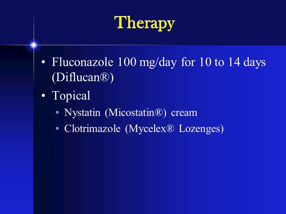 Therapy Fluconazole 100 mg/day for 10 to 14 days (Diflucan®) Topical Nystatin (Micostatin®) cream Clotrimazole (Mycelex® Lozenges)
