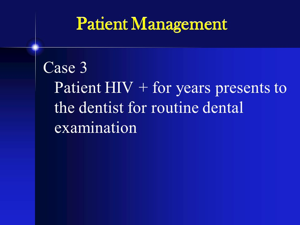 Patient Management Case 3 Patient HIV + for years presents to the dentist for routine dental examination