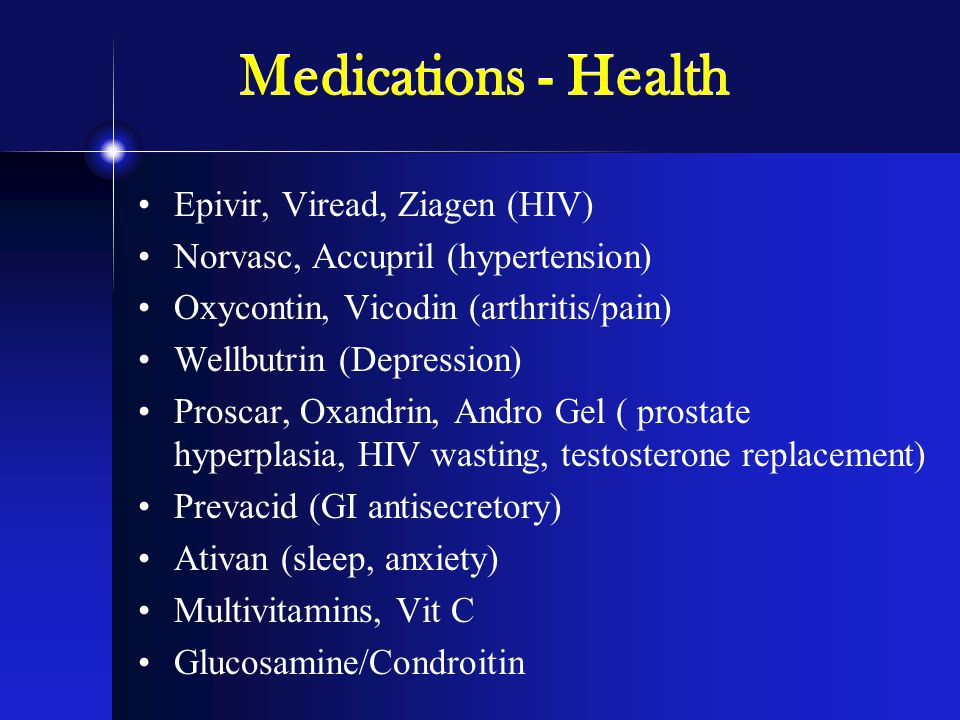 Medications - Health Epivir, Viread, Ziagen (HIV) Norvasc, Accupril (hypertension) Oxycontin, Vicodin (arthritis/pain) Wellbutrin (Depression) Proscar, Oxandrin, Andro Gel ( prostate hyperplasia, HIV wasting, testosterone replacement) Prevacid (GI antisecretory) Ativan (sleep, anxiety) Multivitamins, Vit C Glucosamine/Condroitin