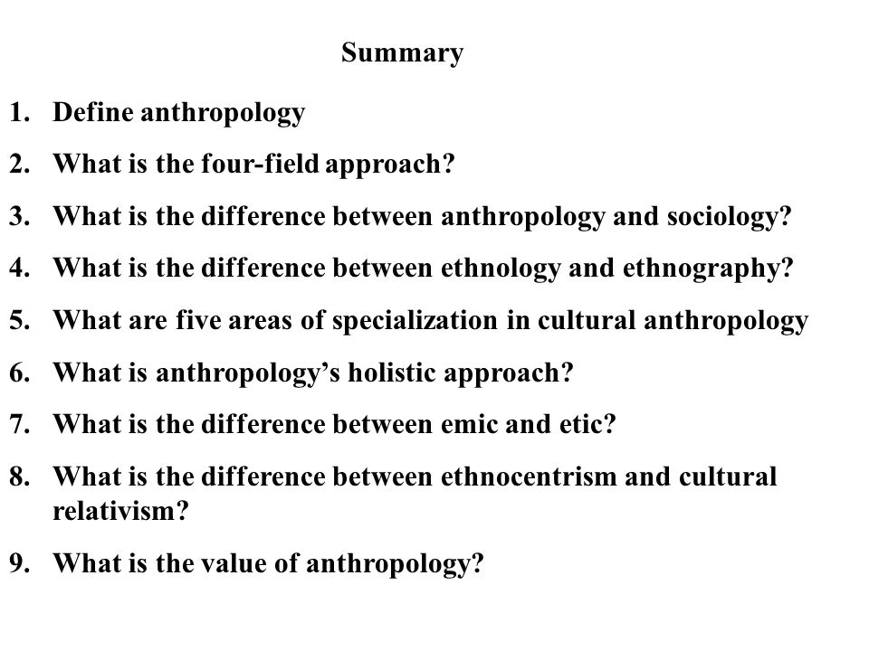 1.Define anthropology 2.What is the four-field approach? 3.What is the difference between anthropology and sociology? 4.What is the difference between