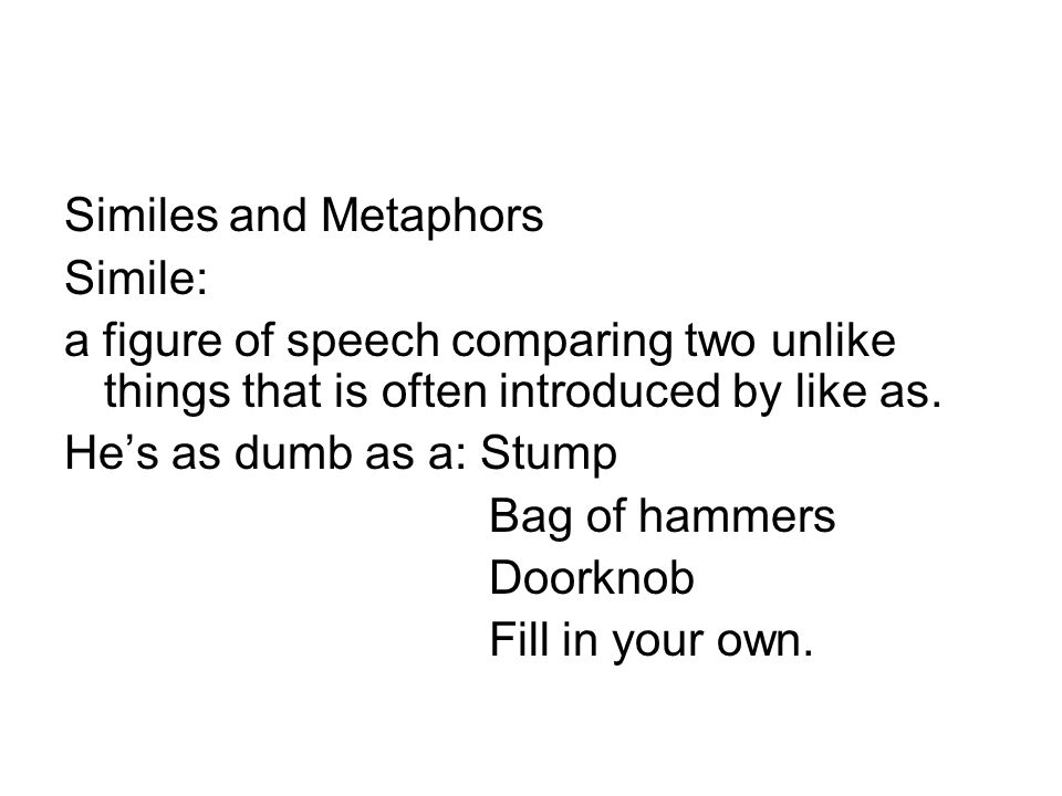 Similes and Metaphors Simile: a figure of speech comparing two unlike things that is often introduced by like as. He's as dumb as a: Stump Bag of hamm