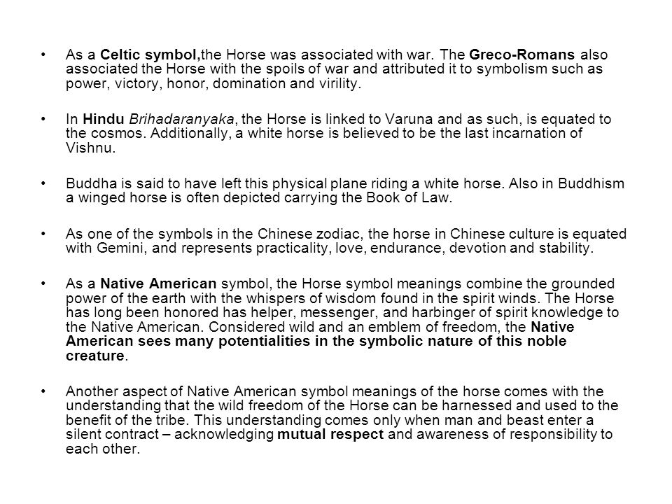 As a Celtic symbol,the Horse was associated with war. The Greco-Romans also associated the Horse with the spoils of war and attributed it to symbolism