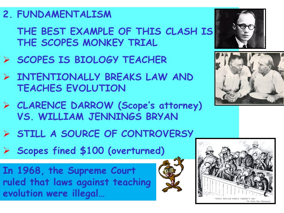 2.FUNDAMENTALISM THE BEST EXAMPLE OF THIS CLASH IS THE SCOPES MONKEY TRIAL  SCOPES IS BIOLOGY TEACHER  INTENTIONALLY BREAKS LAW AND TEACHES EVOLUTION  CLARENCE DARROW (Scope's attorney) VS.