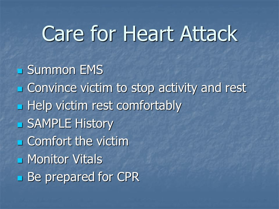 Care for Heart Attack Summon EMS Summon EMS Convince victim to stop activity and rest Convince victim to stop activity and rest Help victim rest comfortably Help victim rest comfortably SAMPLE History SAMPLE History Comfort the victim Comfort the victim Monitor Vitals Monitor Vitals Be prepared for CPR Be prepared for CPR
