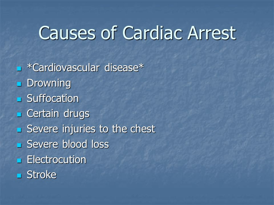 Causes of Cardiac Arrest *Cardiovascular disease* *Cardiovascular disease* Drowning Drowning Suffocation Suffocation Certain drugs Certain drugs Severe injuries to the chest Severe injuries to the chest Severe blood loss Severe blood loss Electrocution Electrocution Stroke Stroke