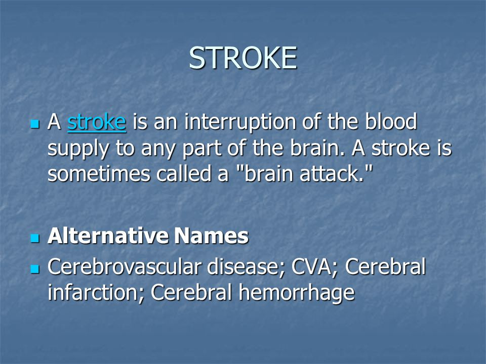 STROKE A stroke is an interruption of the blood supply to any part of the brain. A stroke is sometimes called a