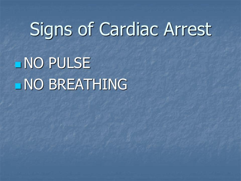 Signs of Cardiac Arrest NO PULSE NO PULSE NO BREATHING NO BREATHING