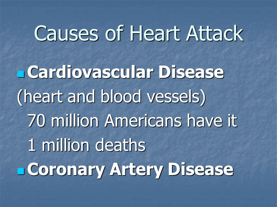Causes of Heart Attack Cardiovascular Disease Cardiovascular Disease (heart and blood vessels) 70 million Americans have it 1 million deaths Coronary Artery Disease Coronary Artery Disease