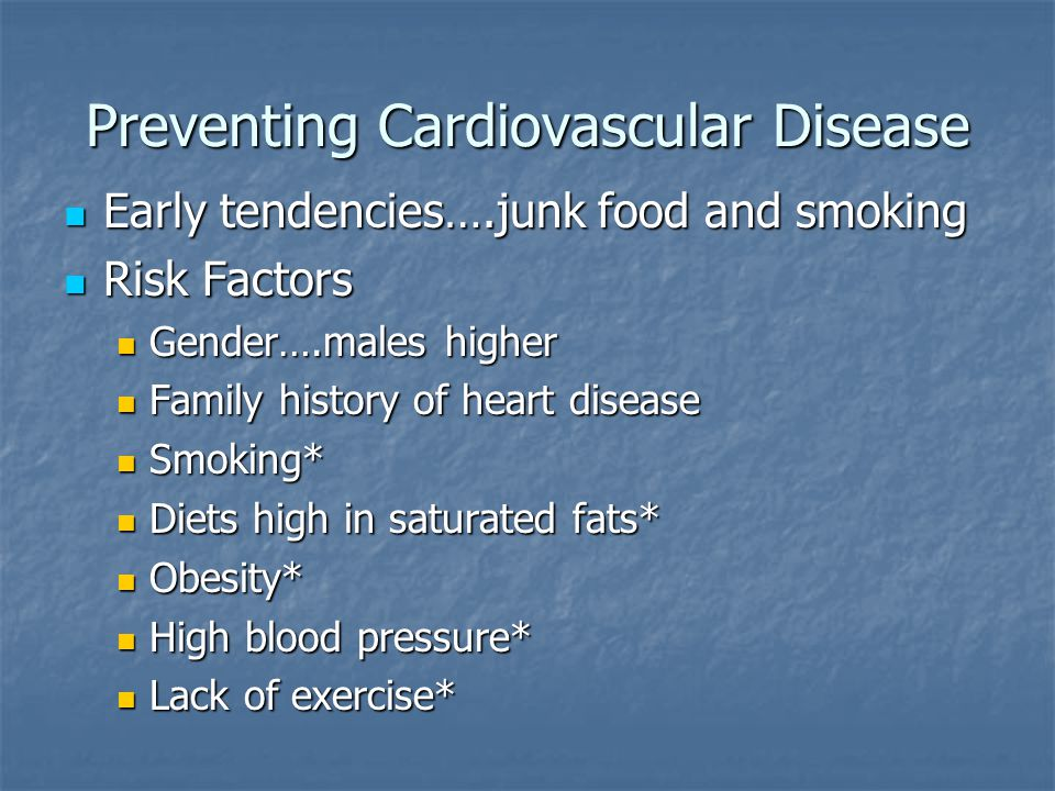 Preventing Cardiovascular Disease Early tendencies….junk food and smoking Early tendencies….junk food and smoking Risk Factors Risk Factors Gender….males higher Gender….males higher Family history of heart disease Family history of heart disease Smoking* Smoking* Diets high in saturated fats* Diets high in saturated fats* Obesity* Obesity* High blood pressure* High blood pressure* Lack of exercise* Lack of exercise*