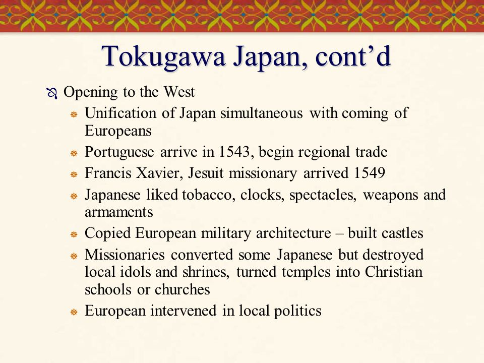 Tokugawa Japan, cont'd  Opening to the West  Unification of Japan simultaneous with coming of Europeans  Portuguese arrive in 1543, begin regional