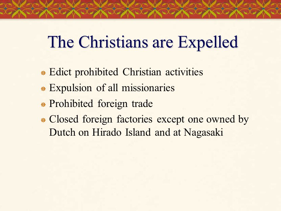 The Christians are Expelled  Edict prohibited Christian activities  Expulsion of all missionaries  Prohibited foreign trade  Closed foreign factor