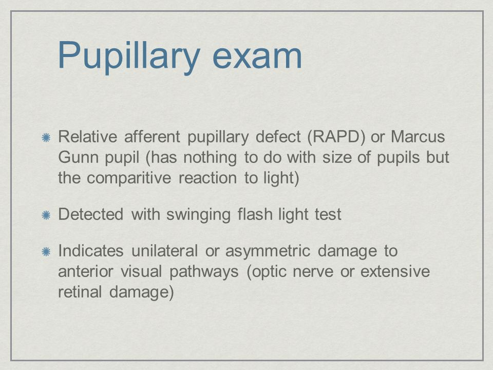 Pupillary exam Relative afferent pupillary defect (RAPD) or Marcus Gunn pupil (has nothing to do with size of pupils but the comparitive reaction to l