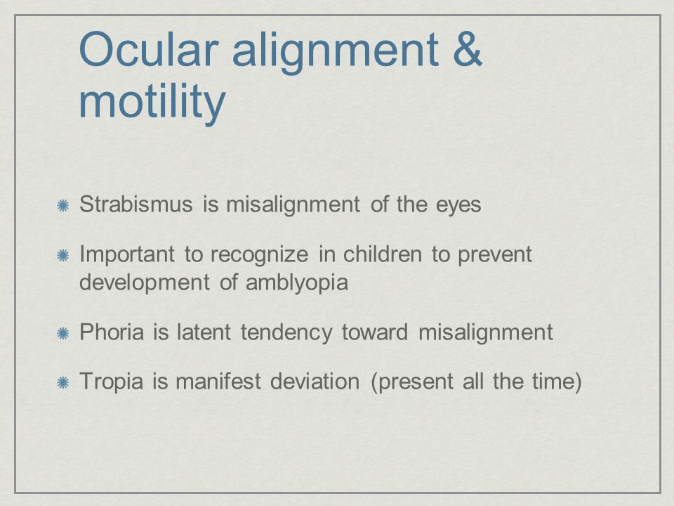 Ocular alignment & motility Strabismus is misalignment of the eyes Important to recognize in children to prevent development of amblyopia Phoria is la