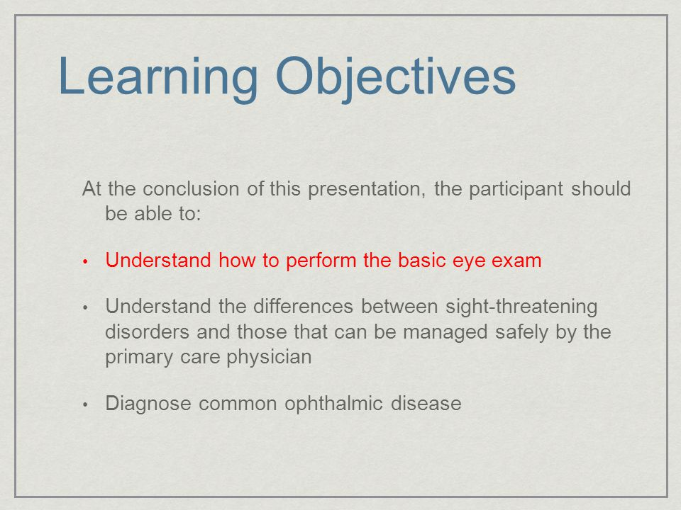 Learning Objectives At the conclusion of this presentation, the participant should be able to: Understand how to perform the basic eye exam Understand