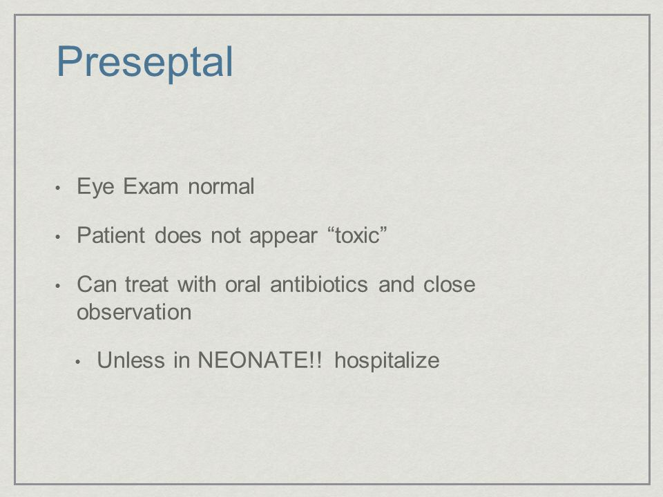 """Preseptal Eye Exam normal Patient does not appear """"toxic"""" Can treat with oral antibiotics and close observation Unless in NEONATE!! hospitalize"""