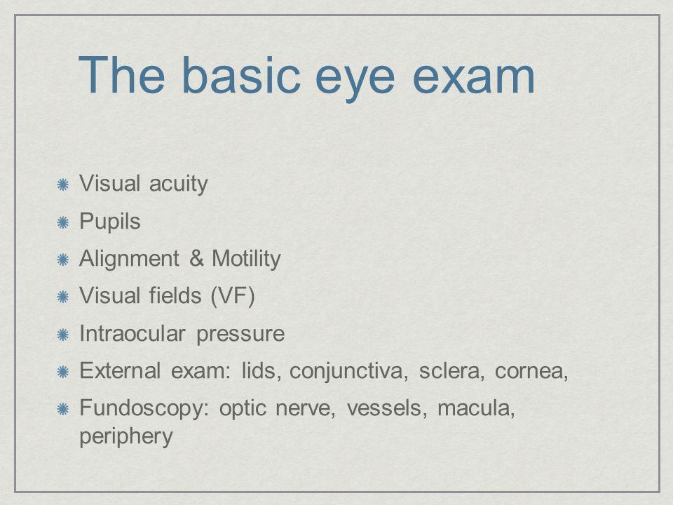 Visual acuity Pupils Alignment & Motility Visual fields (VF) Intraocular pressure External exam: lids, conjunctiva, sclera, cornea, Fundoscopy: optic