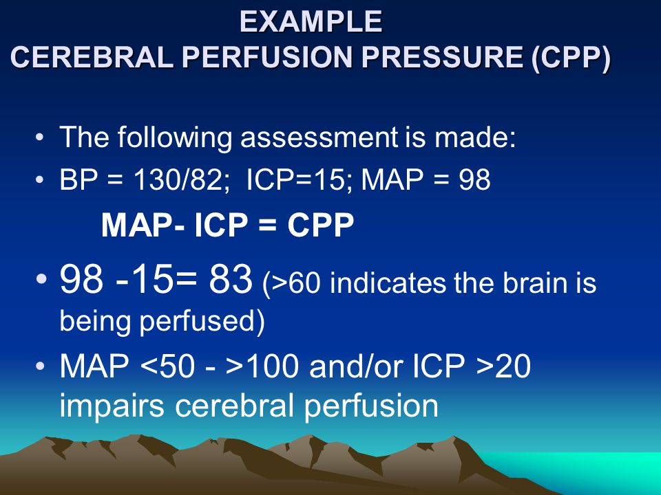 ICP Review CBF is a factor of CPP –If CPP , then CBF  CPP = Mean arterial pressure (MAP) - ICP –MAP = systolic BP+2 (Diastolic ) divided on 3.