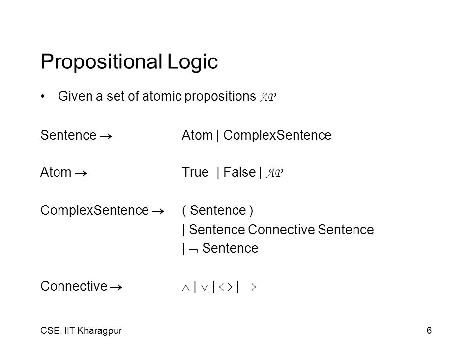 CSE, IIT Kharagpur6 Propositional Logic Given a set of atomic propositions AP Sentence  Atom | ComplexSentence Atom  True | False | AP ComplexSenten