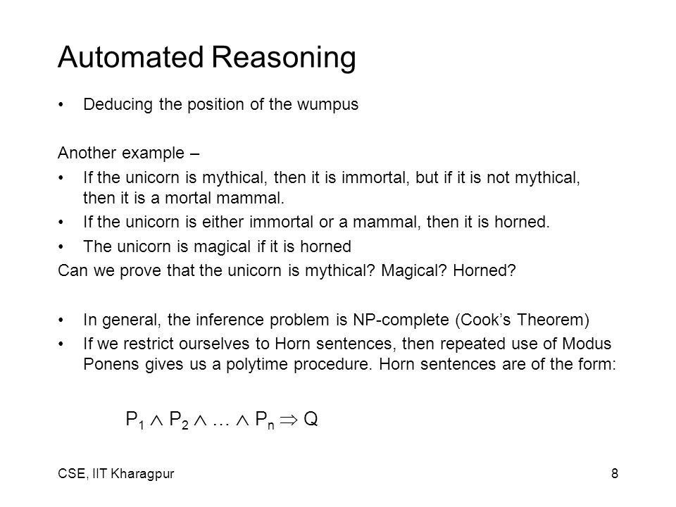 CSE, IIT Kharagpur8 Automated Reasoning Deducing the position of the wumpus Another example – If the unicorn is mythical, then it is immortal, but if it is not mythical, then it is a mortal mammal.