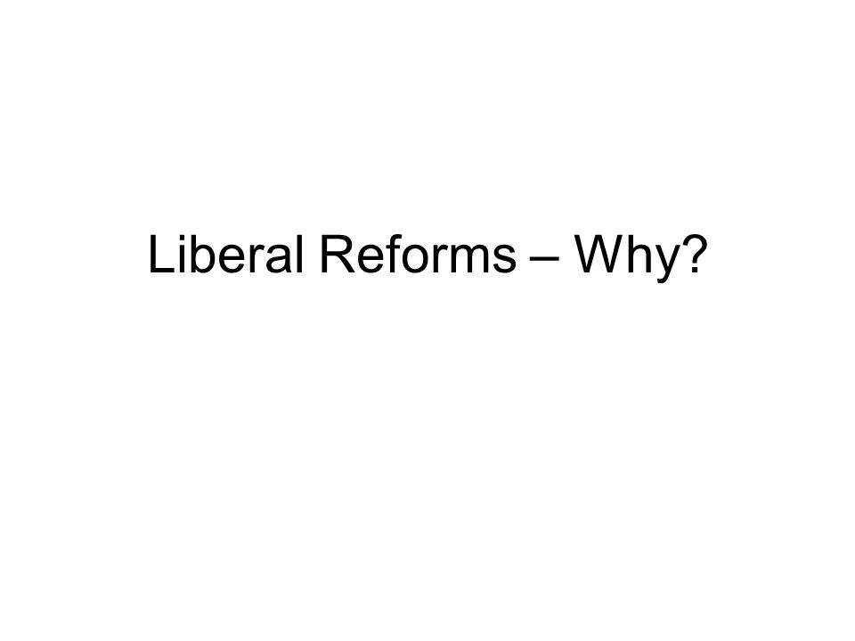 Liberal Reforms – Why?