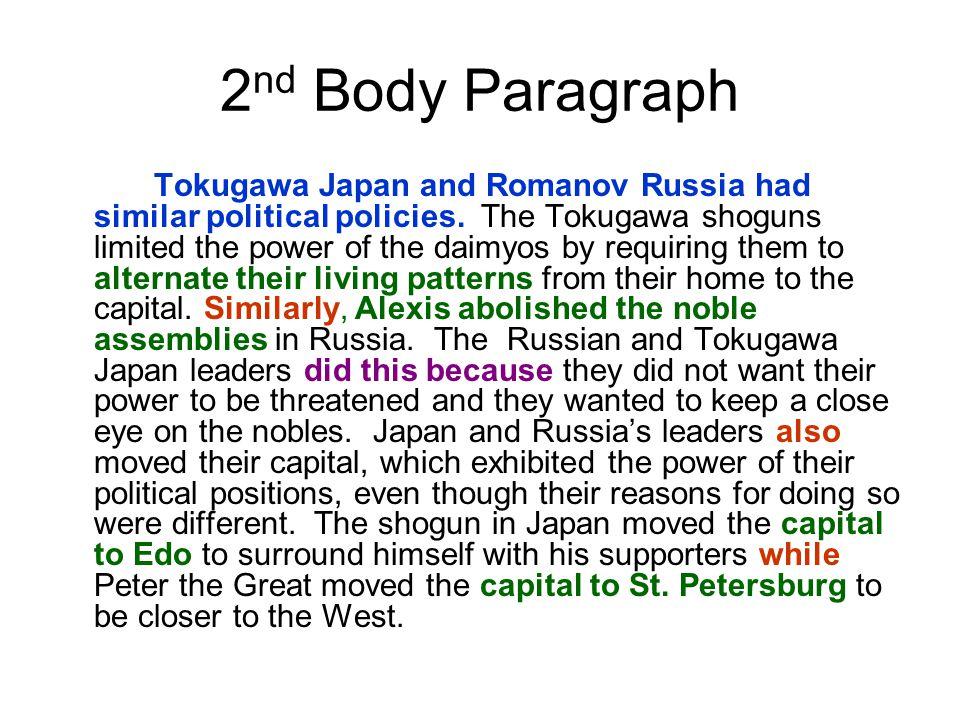 2 nd Body Paragraph Tokugawa Japan and Romanov Russia had similar political policies. The Tokugawa shoguns limited the power of the daimyos by requiri