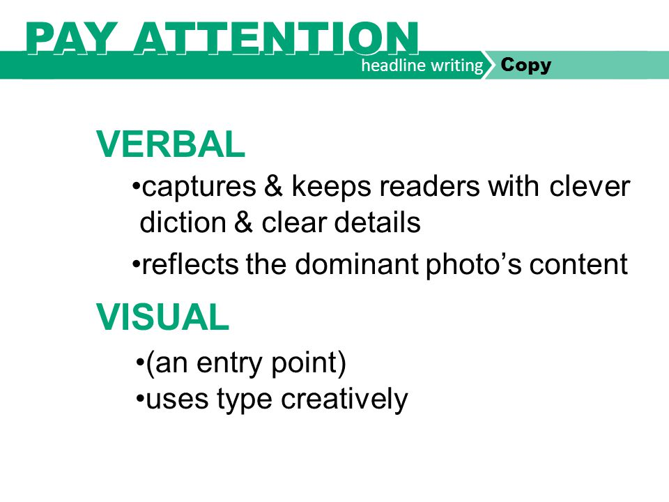 headline writing Copy PAY ATTENTION captures & keeps readers with clever diction & clear details reflects the dominant photo's content VERBAL VISUAL (an entry point) uses type creatively