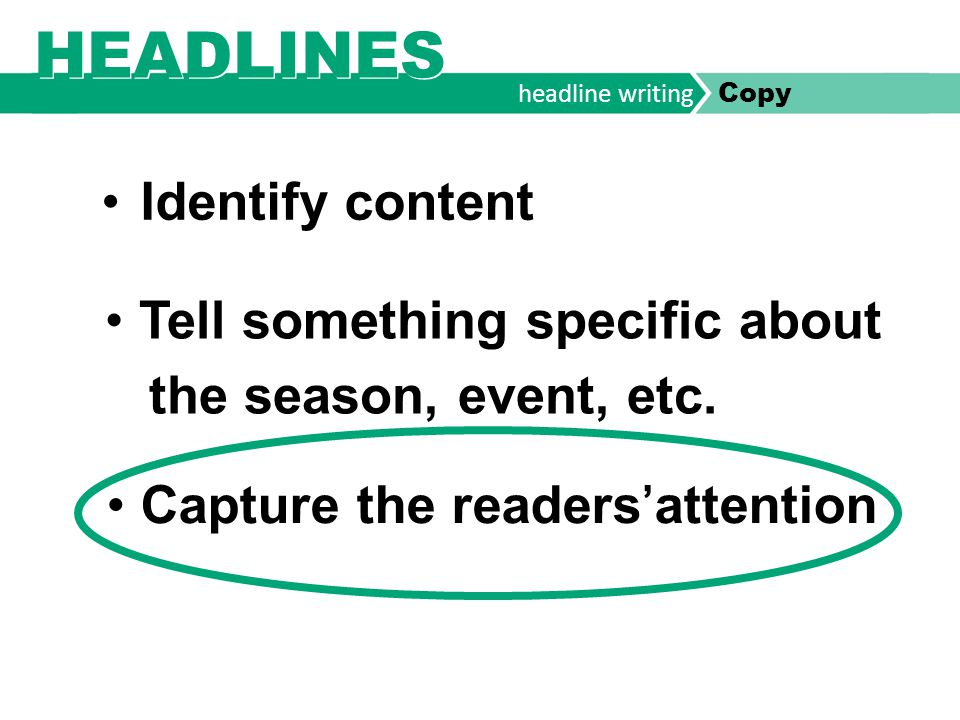headline writing Copy Primary headline – the Teaser Intrigues the reader visually and/or verbally (larger than anything else on the spread.) Provides information specific to the year & identifies the spread's focus (subject and verb are needed.) This is smaller then the primary head.
