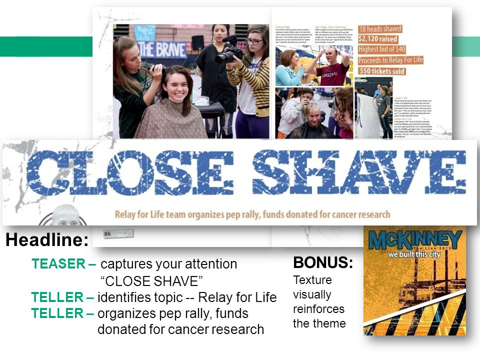 headline writing Copy Headline: TEASER – captures your attention CLOSE SHAVE TELLER – identifies topic -- Relay for Life TELLER – organizes pep rally, funds donated for cancer research BONUS: Texture visually reinforces the theme