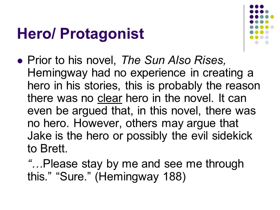 Hero/ Protagonist Prior to his novel, The Sun Also Rises, Hemingway had no experience in creating a hero in his stories, this is probably the reason t