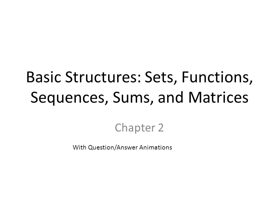 Basic Structures: Sets, Functions, Sequences, Sums, and Matrices Chapter 2 With Question/Answer Animations