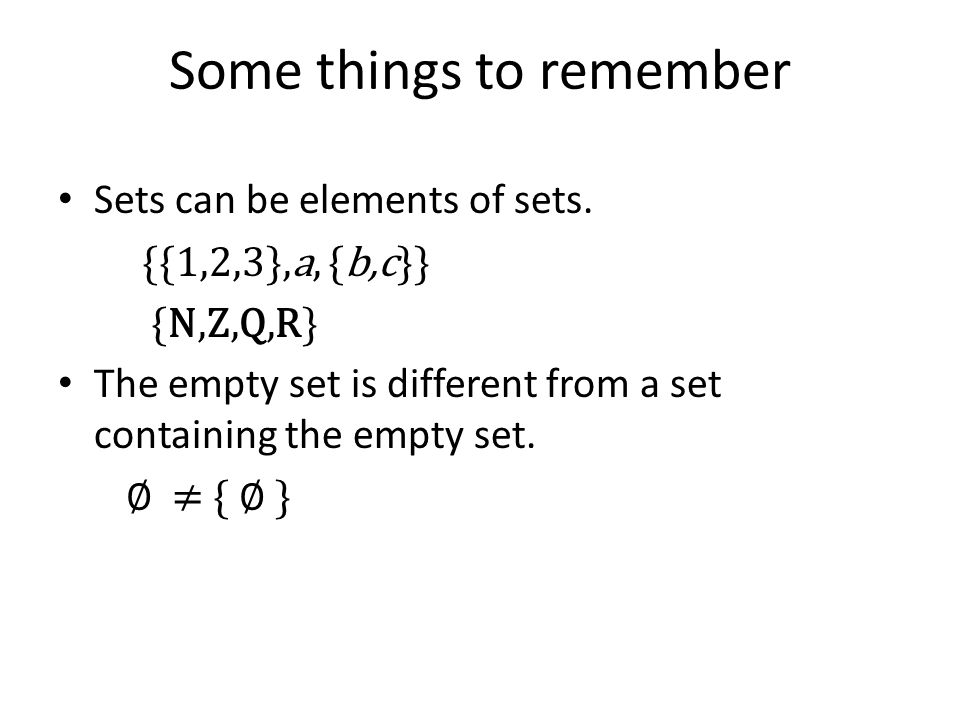 Some things to remember Sets can be elements of sets. {{1,2,3},a, {b,c}} {N,Z,Q,R} The empty set is different from a set containing the empty set. ∅ ≠