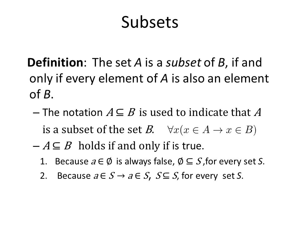 Subsets Definition: The set A is a subset of B, if and only if every element of A is also an element of B. – The notation A ⊆ B is used to indicate th