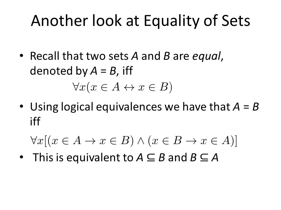 Another look at Equality of Sets Recall that two sets A and B are equal, denoted by A = B, iff Using logical equivalences we have that A = B iff This