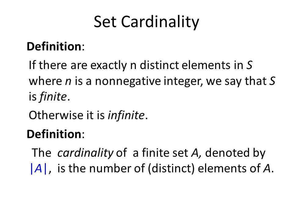 Set Cardinality Definition: If there are exactly n distinct elements in S where n is a nonnegative integer, we say that S is finite. Otherwise it is i