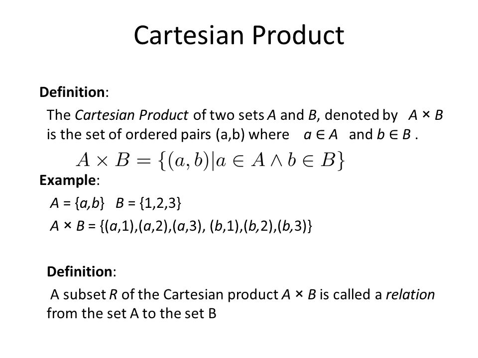 Cartesian Product Definition: The Cartesian Product of two sets A and B, denoted by A × B is the set of ordered pairs (a,b) where a ∈ A and b ∈ B.