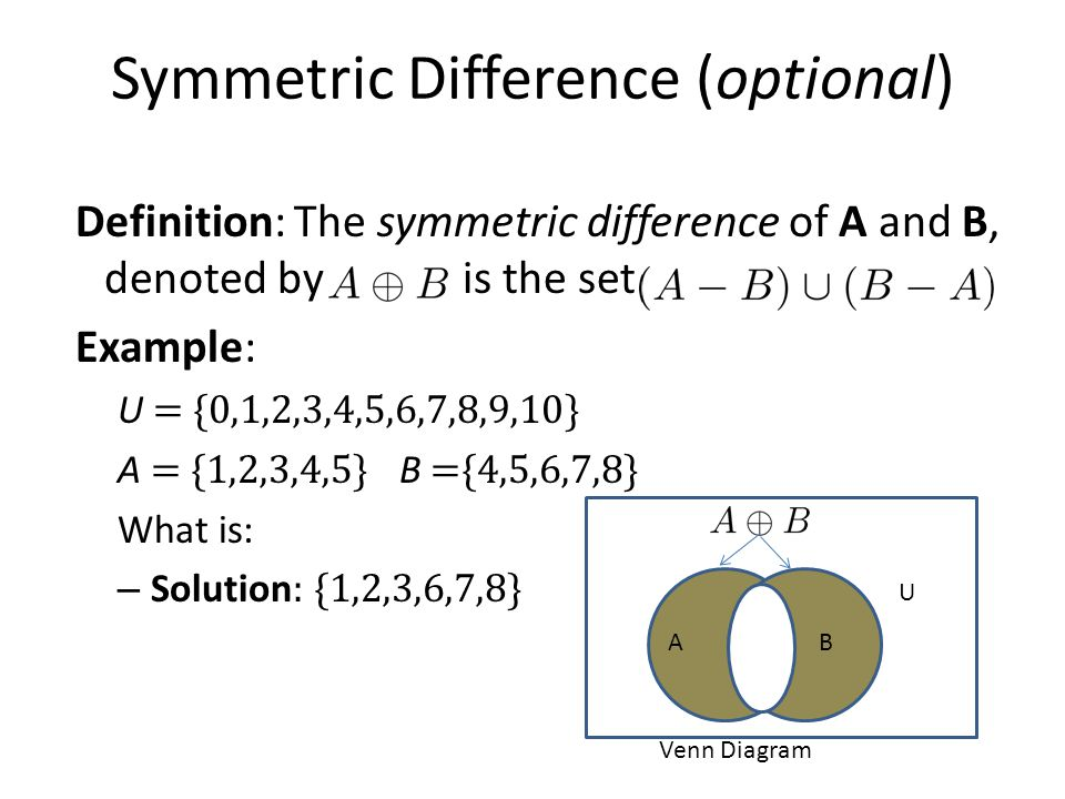Symmetric Difference (optional) Definition: The symmetric difference of A and B, denoted by is the set Example: U = {0,1,2,3,4,5,6,7,8,9,10} A = {1,2,3,4,5} B ={4,5,6,7,8} What is: – Solution : {1,2,3,6,7,8} U AB Venn Diagram