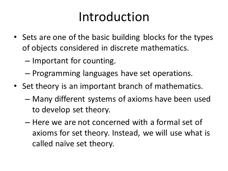 Introduction Sets are one of the basic building blocks for the types of objects considered in discrete mathematics. – Important for counting. – Progra