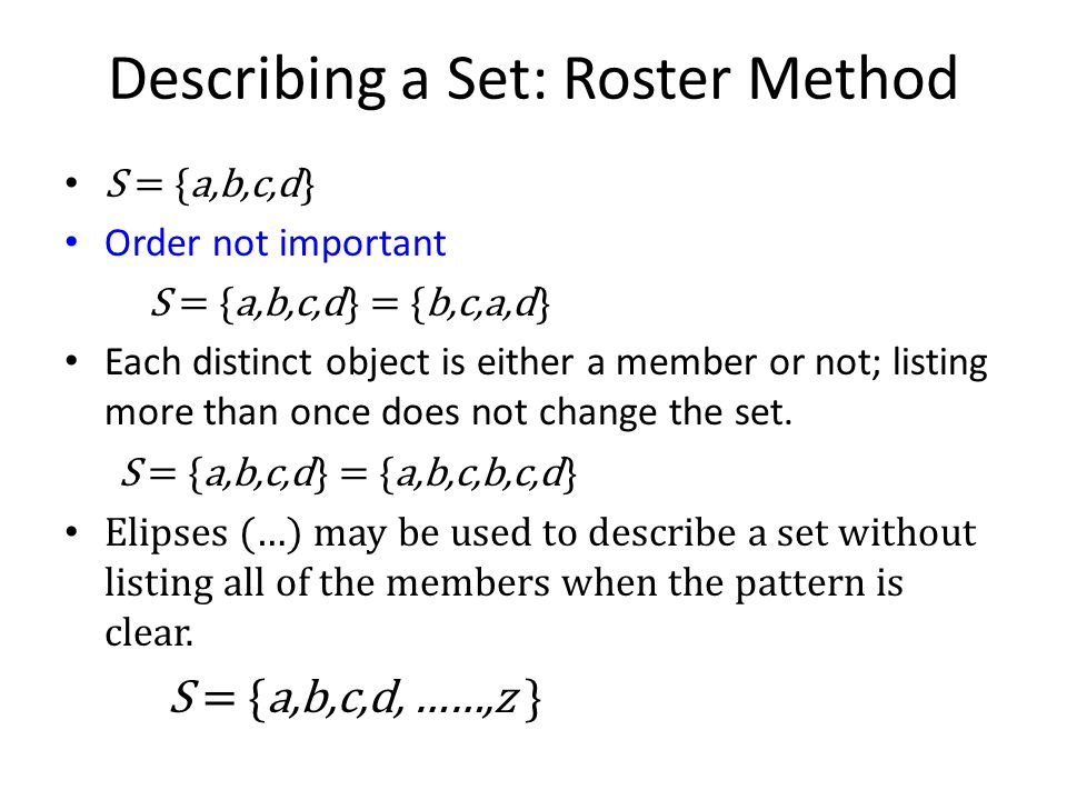 Describing a Set: Roster Method S = {a,b,c,d} Order not important S = {a,b,c,d} = {b,c,a,d} Each distinct object is either a member or not; listing mo