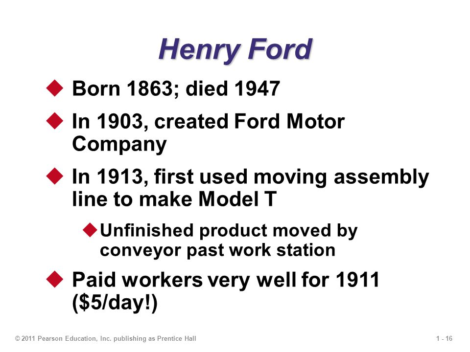 1 - 16© 2011 Pearson Education, Inc. publishing as Prentice Hall  Born 1863; died 1947  In 1903, created Ford Motor Company  In 1913, first used mo