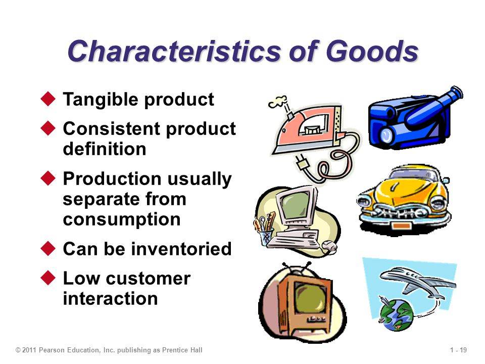 1 - 19© 2011 Pearson Education, Inc. publishing as Prentice Hall Characteristics of Goods  Tangible product  Consistent product definition  Product