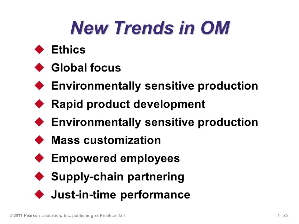1 - 25© 2011 Pearson Education, Inc. publishing as Prentice Hall New Trends in OM  Ethics  Global focus  Environmentally sensitive production  Rap