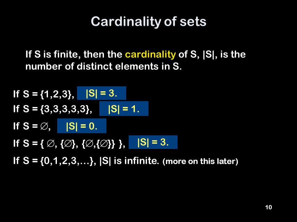 10 Cardinality of sets If S is finite, then the cardinality of S, |S|, is the number of distinct elements in S.
