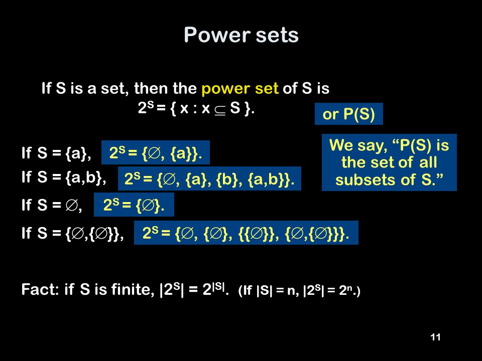 "11 Power sets If S is a set, then the power set of S is 2 S = { x : x  S }. If S = {a}, or P(S) If S = {a,b}, If S = , If S = { ,{  }}, We say, ""P"