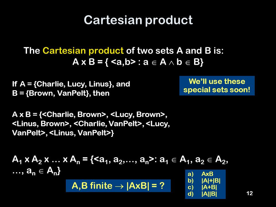 12 Cartesian product The Cartesian product of two sets A and B is: A x B = { : a  A  b  B} If A = {Charlie, Lucy, Linus}, and B = {Brown, VanPelt}, then A,B finite  |AxB| = .