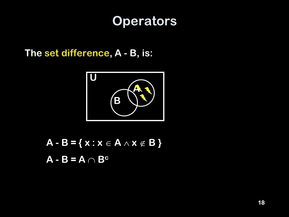18 Operators The set difference, A - B, is: A U B A - B = { x : x  A  x  B } A - B = A  B c